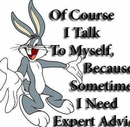 Of course I talk To my self, Because Sometime I need Expert Advise