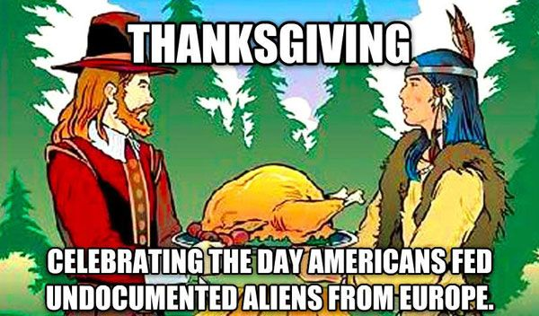 Thanksgiving* Celebrating the day americans fed undocumented aliens from europe*